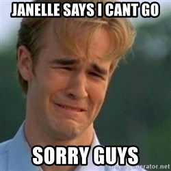 Crying Dawson - Janelle says I cant go Sorry guys
