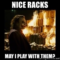 Not about the money joker - Nice racks May I play with them?