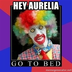 go to bed clown  - hey Aurelia