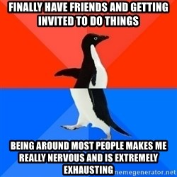 Socially Awesome Awkward Penguin - finally have friends and getting invited to do things being around most people makes me really nervous and is extremely exhausting