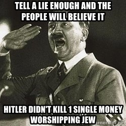 Adolf Hitler - tell a lie enough and the people will believe it hitler didn't kill 1 single money worshipping jew