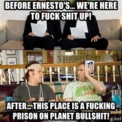 Step Brothers semester - BEFORE ERNESTO'S... WE'RE HERE TO FUCK SHIT UP! AFTER... THIS PLACE IS A FUCKING PRISON ON PLANET BULLSHIT!