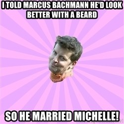 Sassy Gay Friend - i told marcus bachmann he'd look better with a beard so he married michelle!