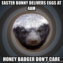 Fearless Honeybadger - Easter Bunny delivers eggs at 4am Honey Badger don't care