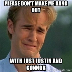 Crying Dawson - please don't make me hang out with just Justin and connor