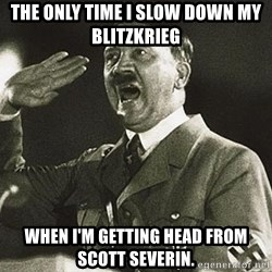 Adolf Hitler - the only time I slow down my blitzkrieg when I'm getting head from scott severin.