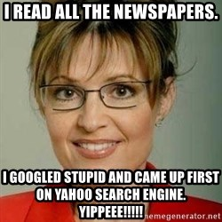 Sarah Palin - I Read All the Newspapers. I googled Stupid and came up first on Yahoo Search Engine.  Yippeee!!!!!
