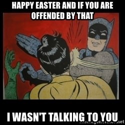 Batman Slappp - happy easter and if you are offended by that i wasn't talking to you