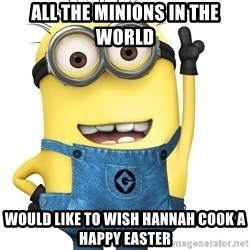 Despicable Me Minion - All the Minions in the world Would like to wish Hannah Cook a Happy Easter