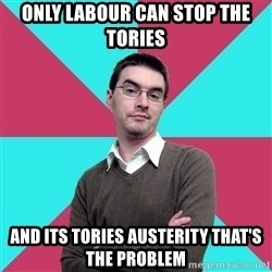 Privilege Denying Dude - only labour can stop the tories and its tories austerity that's the problem
