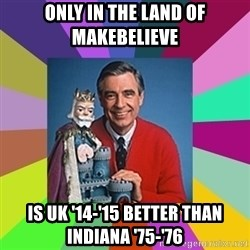 mr rogers  - Only in the land of makebelieve Is UK '14-'15 better than Indiana '75-'76
