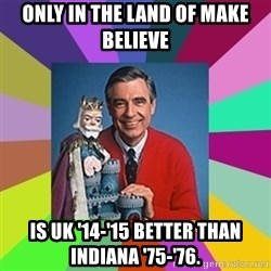 mr rogers  - Only in the land of Make Believe is UK '14-'15 better than Indiana '75-'76.