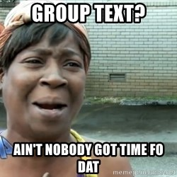nobody got time fo dat - Group text? Ain't nobody got time fo dat