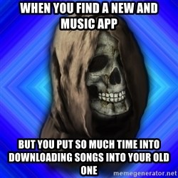 Scytheman - when you find a new and music app but you put so much time into downloading songs into your old one