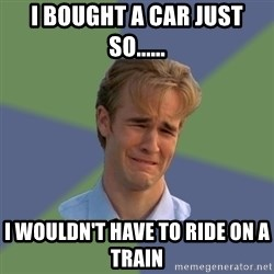 Sad Face Guy - I bought a car just so...... I wouldn't have to ride on a train