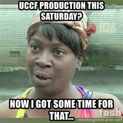 Everybody got time for that - UCCF Production this Saturday? Now I got some time for that...