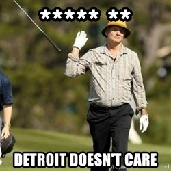 Fuck It Bill Murray - ***** ** Detroit doesn't care