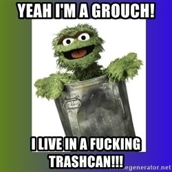 Oscar the Grouch - Yeah I'm a grouch! I live in a Fucking trashcan!!!