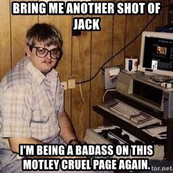 Nerd - bring me another shot of jack I'm being a badass on this motley cruel page again.