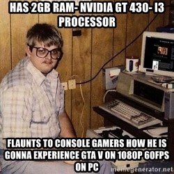 Nerd - Has 2GB RAM- Nvidia GT 430- i3 Processor Flaunts to console gamers how he is gonna experience GTA V on 1080p 60FPS on PC
