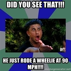 jersey shore - did you see that!!! He just rode a wheelie at 90 mph!!!!