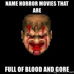 Bloody Doom Guy - name horror movies that are  full of blood and gore