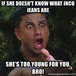 She's too young for you brah - If she doesn't know what JNCO Jeans are she's too young for you, bro!