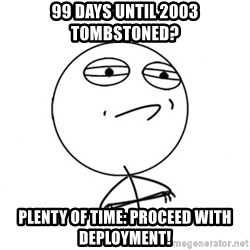 Challenge Accepted HD - 99 days until 2003 tombstoned? Plenty of time: PROCEED WITH DEPLOYMENT!