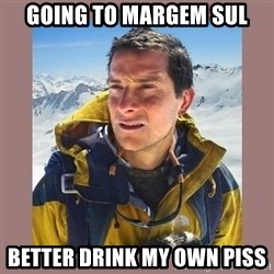 Bear Grylls Piss - Going to Margem Sul Better drink my own piss