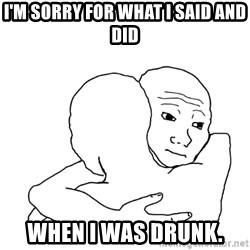 I know that feel bro blank - I'm sorry for what I said and did When I was drunk.