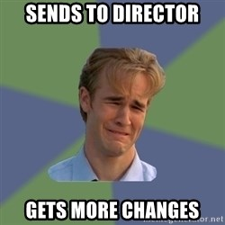 Sad Face Guy - sends to director gets more changes
