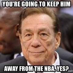 Donald Sterling - You're going to keep him away from the NBA, yes?