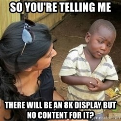 African boy checka - So you're telling me There will be an 8K display but no content for it?