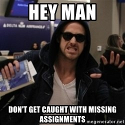 Manarchist Ryan Gosling - Hey Man Don't get caught with missing assignments