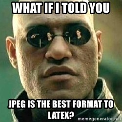 What if I told you / Matrix Morpheus - What if I told you JPEG is the best format to LaTex?