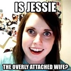 OAG - Is Jessie the overly attached wife?