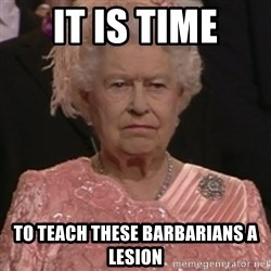 the queen olympics - It is time To teach these barbarians a lesion