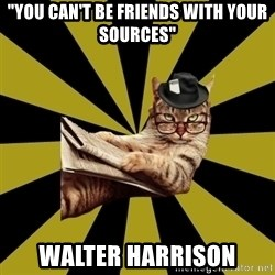 "Frustrated Journalist Cat - ""YOU CAN'T BE FRIENDS WITH YOUR SOURCES"" WALTER HARRISON"