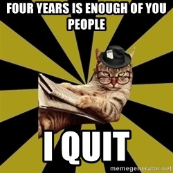 Frustrated Journalist Cat - FOUR YEARS IS ENOUGH OF YOU PEOPLE I QUIT
