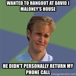 Sad Face Guy - Wanted to hangout at David j maloney's house He didn't personally return my phone call