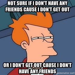 Futurama Fry - Not sure if I don't have any friends cause I don't get out or I don't get out cause I don't have any friends