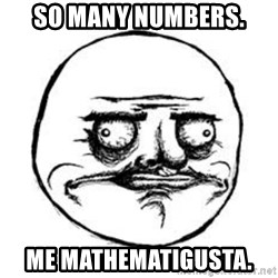 Me Gusta face - So many numbers.  Me mathematigusta.