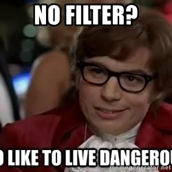 I too like to live dangerously - No filter?
