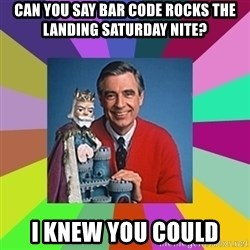 mr rogers  - Can you say bar code rocks the landing saturday nite? i knew you could