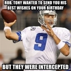 Tonyromo - Rob, Tony wanted to send you his best wishes on your birthday But they were intercepted