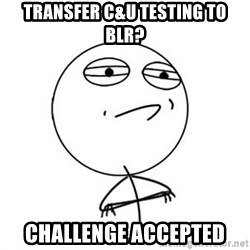 Challenge Accepted HD 1 - transfer c&u testing to blr? challenge accepted