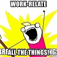 Break All The Things - Work-relate All the things!