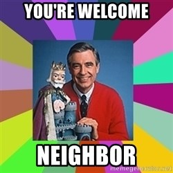 mr rogers  - You're welcome  Neighbor