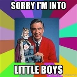 mr rogers  - Sorry I'm into  Little boys