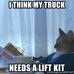Sophisticated Cat Meme - I think my truck Needs a lift kit